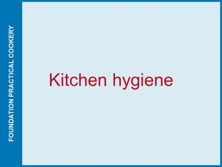 FOUNDATION PRACTICAL COOKERY Kitchen hygiene. FOUNDATION PRACTICAL COOKERY Published by Hodder Education © David Foskett, Victor Ceserani and John Campbell.