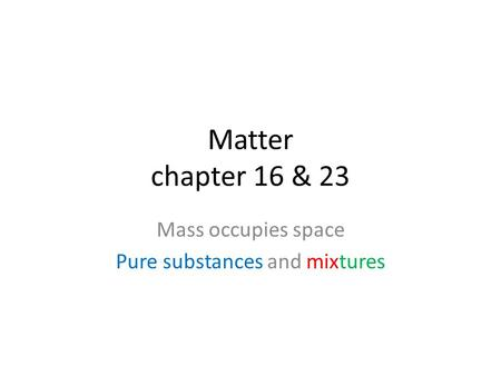 Matter chapter 16 & 23 Mass occupies space Pure substances and mixtures.
