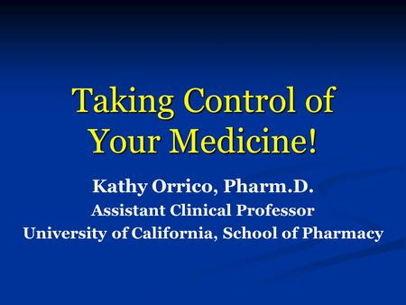 Taking Control of Your Medicine! Kathy Orrico, Pharm.D. Assistant Clinical Professor University of California, School of Pharmacy.