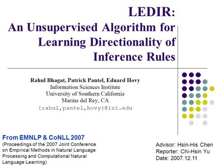 LEDIR : An Unsupervised Algorithm for Learning Directionality of Inference Rules Advisor: Hsin-His Chen Reporter: Chi-Hsin Yu Date: 2007.12.11 From EMNLP.
