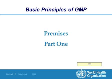 Module 9 | Slide 1 of 46 2012 Premises Part One Basic Principles of GMP 12.