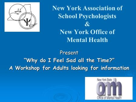 "New York Association of School Psychologists & New York Office of Mental Health Present ""Why do I Feel Sad all the Time?"" A Workshop for Adults looking."