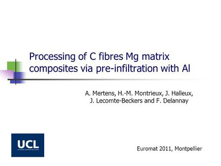Processing of C fibres Mg matrix composites via pre-infiltration with Al A. Mertens, H.-M. Montrieux, J. Halleux, J. Lecomte-Beckers and F. Delannay Euromat.