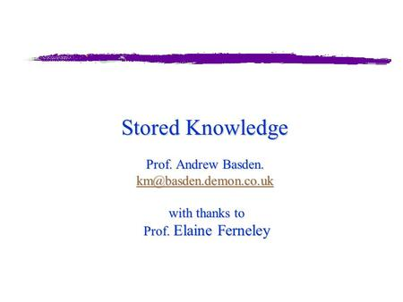 Stored Knowledge Prof. Andrew Basden. with thanks to Prof. Elaine Ferneley