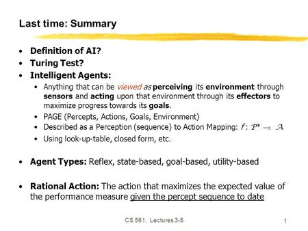 CS 561, Lectures 3-5 1 Last time: Summary Definition of AI? Turing Test? Intelligent Agents: Anything that can be viewed as perceiving its environment.
