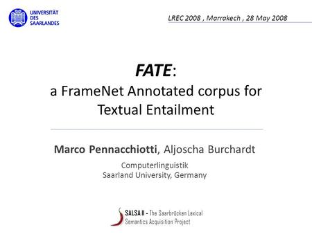 FATE: a FrameNet Annotated corpus for Textual Entailment Marco Pennacchiotti, Aljoscha Burchardt Computerlinguistik Saarland University, Germany LREC 2008,