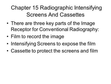 Chapter 15 Radiographic Intensifying Screens And Cassettes There are three key parts of the Image Receptor for Conventional Radiography: Film to record.