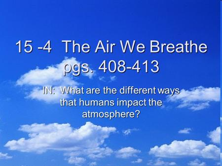 15 -4 The Air We Breathe pgs. 408-413 IN: What are the different ways that humans impact the atmosphere?