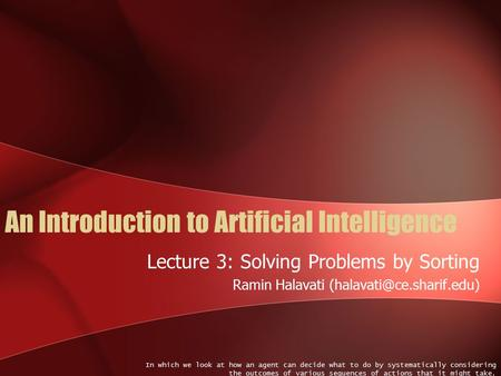An Introduction to Artificial Intelligence Lecture 3: Solving Problems by Sorting Ramin Halavati In which we look at how an agent.