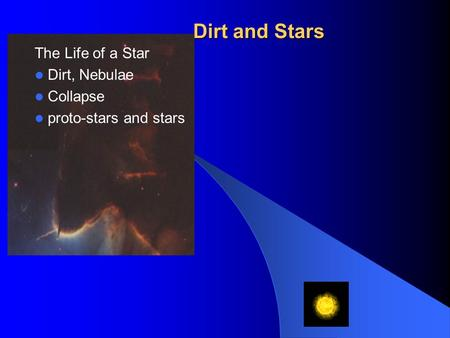 Dirt and Stars The Life of a Star Dirt, Nebulae Collapse proto-stars and stars.