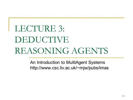 3-1 LECTURE 3: DEDUCTIVE REASONING AGENTS An Introduction to MultiAgent Systems
