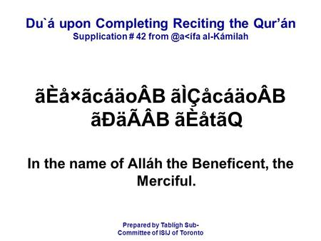 Prepared by Tablígh Sub- Committee of ISIJ of Toronto Du`á upon Completing Reciting the Qur'án Supplication # 42 al-Kámilah ãÈå×ãcáäoÂB ãÌÇåcáäoÂB.