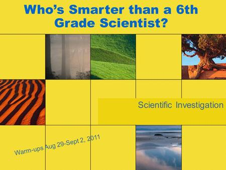 Scientific Investigation Who's Smarter than a 6th Grade Scientist? Warm-ups Aug 29-Sept 2, 2011.