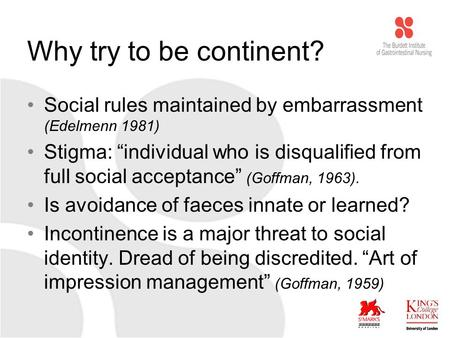 "Why try to be continent? Social rules maintained by embarrassment (Edelmenn 1981) Stigma: ""individual who is disqualified from full social acceptance"""