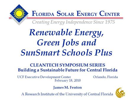 F LORIDA S OLAR E NERGY C ENTER Creating Energy Independence Since 1975 A Research Institute of the University of Central Florida CLEANTECH SYMPOSIUM SERIES.