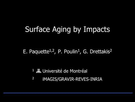Surface Aging by Impacts E. Paquette 1,2, P. Poulin 1, G. Drettakis 2 1 Université de Montréal 2 iMAGIS/GRAVIR-REVES-INRIA.