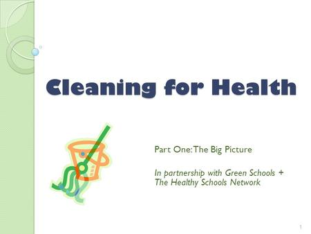 Cleaning for Health Part One: The Big Picture In partnership with Green Schools + The Healthy Schools Network 1.
