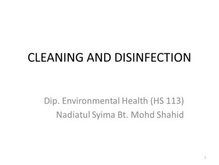 CLEANING AND DISINFECTION Dip. Environmental Health (HS 113) Nadiatul Syima Bt. Mohd Shahid 1.