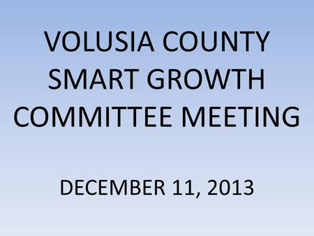 VOLUSIA COUNTY SMART GROWTH COMMITTEE MEETING DECEMBER 11, 2013.