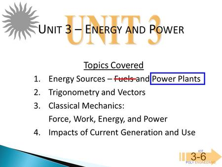 IOT POLY ENGINEERING 3-6 1.Energy Sources – Fuels and Power Plants 2.Trigonometry and Vectors 3.Classical Mechanics: Force, Work, Energy, and Power 4.Impacts.