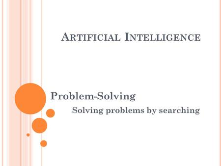 A RTIFICIAL I NTELLIGENCE Problem-Solving Solving problems by searching.