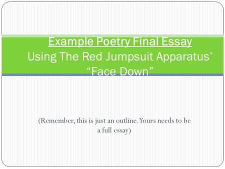 "(Remember, this is just an outline. Yours needs to be a full essay) Example Poetry Final Essay Using The Red Jumpsuit Apparatus' ""Face Down"""