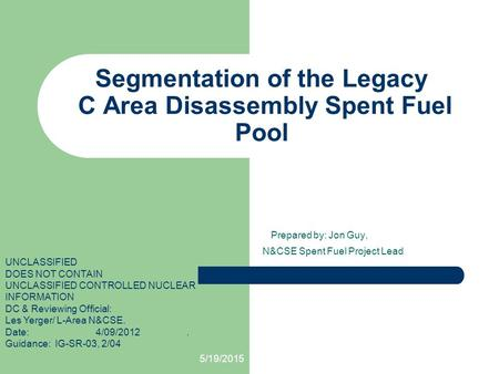5/19/2015 Segmentation of the Legacy C Area Disassembly Spent Fuel Pool Prepared by: Jon Guy, N&CSE Spent Fuel Project Lead UNCLASSIFIED DOES NOT CONTAIN.
