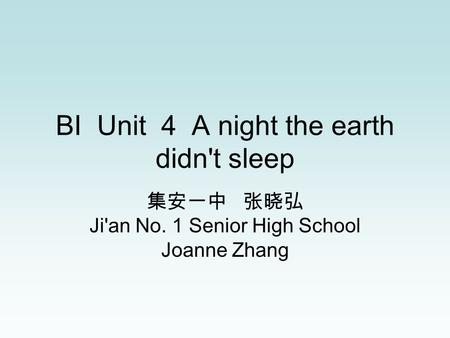 BI Unit 4 A night the earth didn't sleep 集安一中 张晓弘 Ji'an No. 1 Senior High School Joanne Zhang.