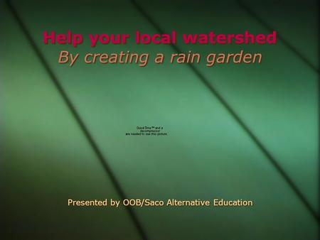 Help your local watershed By creating a rain garden Presented by OOB/Saco Alternative Education.