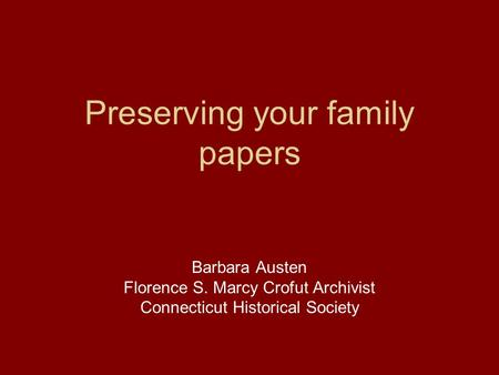 Preserving your family papers Barbara Austen Florence S. Marcy Crofut Archivist Connecticut Historical Society.
