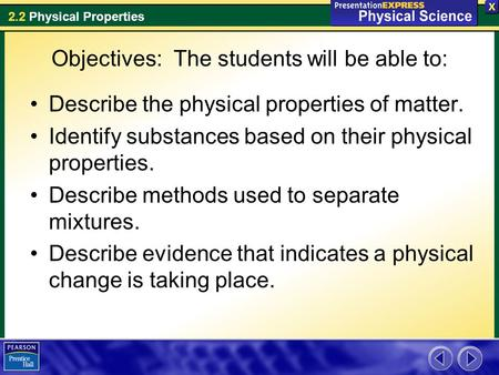 2.2 Physical Properties Objectives: The students will be able to: Describe the physical properties of matter. Identify substances based on their physical.