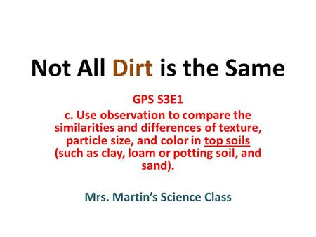 Not All Dirt is the Same GPS S3E1 c. Use observation to compare the similarities and differences of texture, particle size, and color in top soils (such.