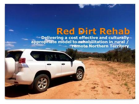Red Dirt Rehab Delivering a cost effective and culturally appropriate model to rehabilitation in rural / remote Northern Territory.