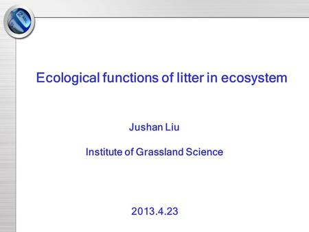 Jushan Liu Institute of Grassland Science Ecological functions of litter in ecosystem 2013.4.23.