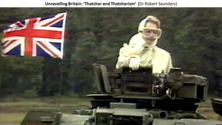Unravelling Britain: 'Thatcher and Thatcherism' (Dr Robert Saunders)