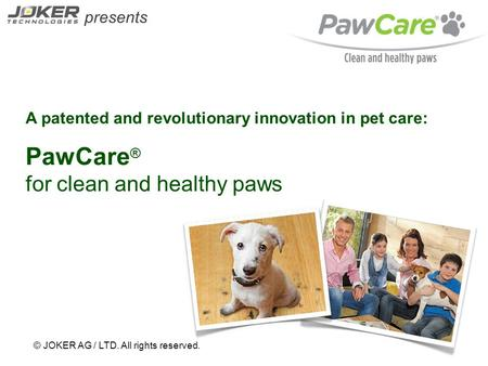 Presents © JOKER AG / LTD. All rights reserved. A patented and revolutionary innovation in pet care: PawCare ® for clean and healthy paws.