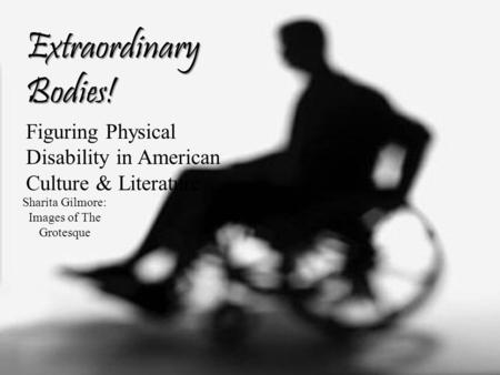 Extraordinary Bodies! Figuring Physical Disability in American Culture & Literature Sharita Gilmore: Images of The Grotesque.