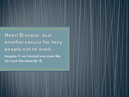 Heart Disease. Just another excuse for lazy people not to work.