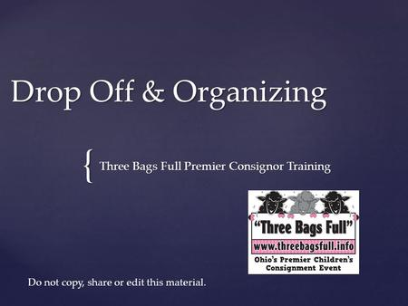{ Drop Off & Organizing Three Bags Full Premier Consignor Training Do not copy, share or edit this material.