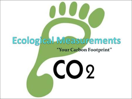 """Your Carbon Footprint''. Ecological Measurements What is an ecological footprint? The amount of land & ocean area required to sustain your consumption."