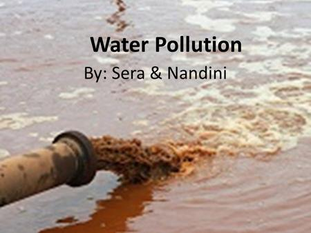 Water Pollution By: Sera & Nandini. Source of problem  The problem of the polluted water is the humans fault because studies have revealed that water.