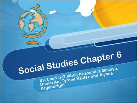 Social Studies Chapter 6 By: Lauren Gimbor, Kassandra Macaya, Daniel Au, Tyrone Valdez and Alyssa Argenbright.