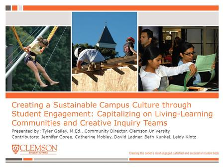 Creating a Sustainable Campus Culture through Student Engagement: Capitalizing on Living-Learning Communities and Creative Inquiry Teams Presented by: