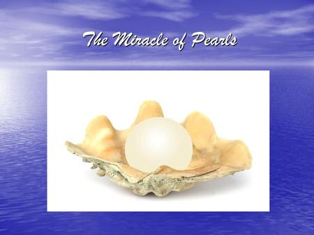 "The Miracle of Pearls. A pearl start as a piece of dirt or grain of sand which enters the oyster. This piece of dirt or grain of sand then ""grows"" inside."