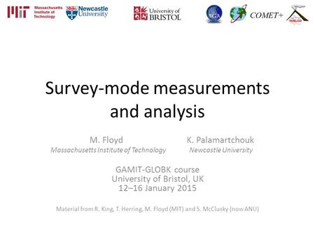 Survey-mode measurements and analysis M. Floyd K. Palamartchouk Massachusetts Institute of Technology Newcastle University GAMIT-GLOBK course University.