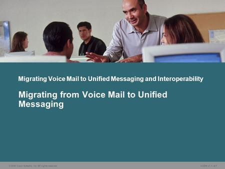 © 2006 Cisco Systems, Inc. All rights reserved. CUDN v1.1—4-1 Migrating from Voice Mail to Unified Messaging Migrating Voice Mail to Unified Messaging.