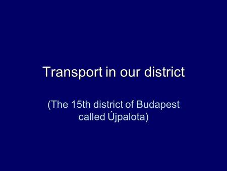 Transport in our district (The 15th district of Budapest called Újpalota)