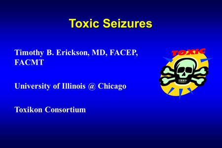 Toxic Seizures Timothy B. Erickson, MD, FACEP, FACMT University of Chicago Toxikon Consortium.