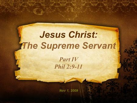 Jesus Christ: The Supreme Servant Part IV Phil 2:9-11 Nov 1, 2009.