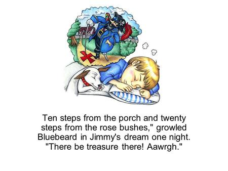 Ten steps from the porch and twenty steps from the rose bushes, growled Bluebeard in Jimmy's dream one night. There be treasure there! Aawrgh.